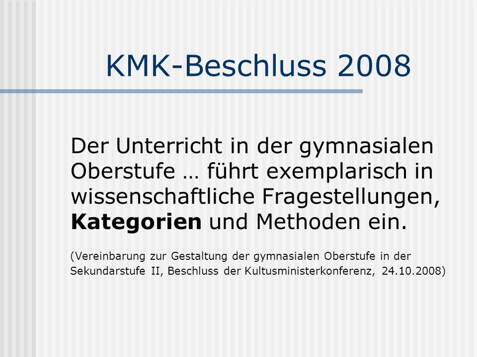 KMK-Beschluss 2008 Der Unterricht in der gymnasialen Oberstufe … führt exemplarisch in wissenschaftliche Fragestellungen, Kategorien und Methoden ein.