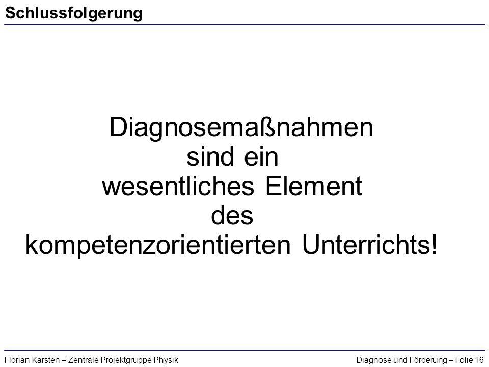 Diagnose und Förderung – Folie 16Florian Karsten – Zentrale Projektgruppe Physik Schlussfolgerung Diagnosemaßnahmen sind ein wesentliches Element des