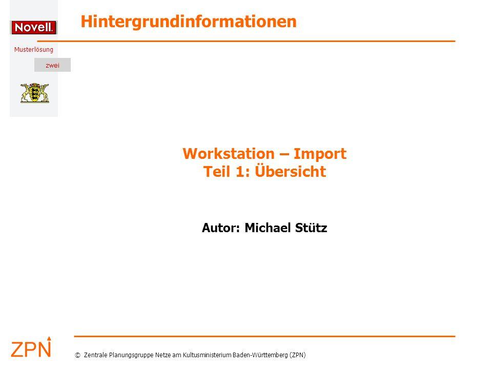 Musterlösung Hintergrundinformationen © Zentrale Planungsgruppe Netze am Kultusministerium Baden-Württemberg (ZPN) Workstation – Import Teil 1: Übersicht Autor: Michael Stütz