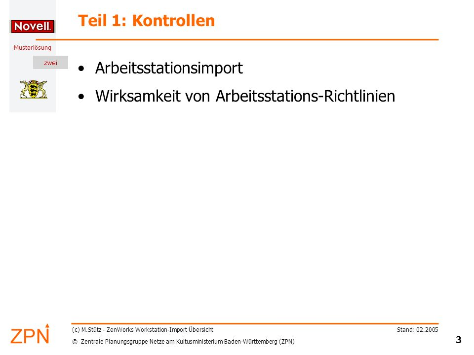 © Zentrale Planungsgruppe Netze am Kultusministerium Baden-Württemberg (ZPN) Musterlösung Stand: 02.2005 3 (c) M.Stütz - ZenWorks Workstation-Import Übersicht Teil 1: Kontrollen Arbeitsstationsimport Wirksamkeit von Arbeitsstations-Richtlinien