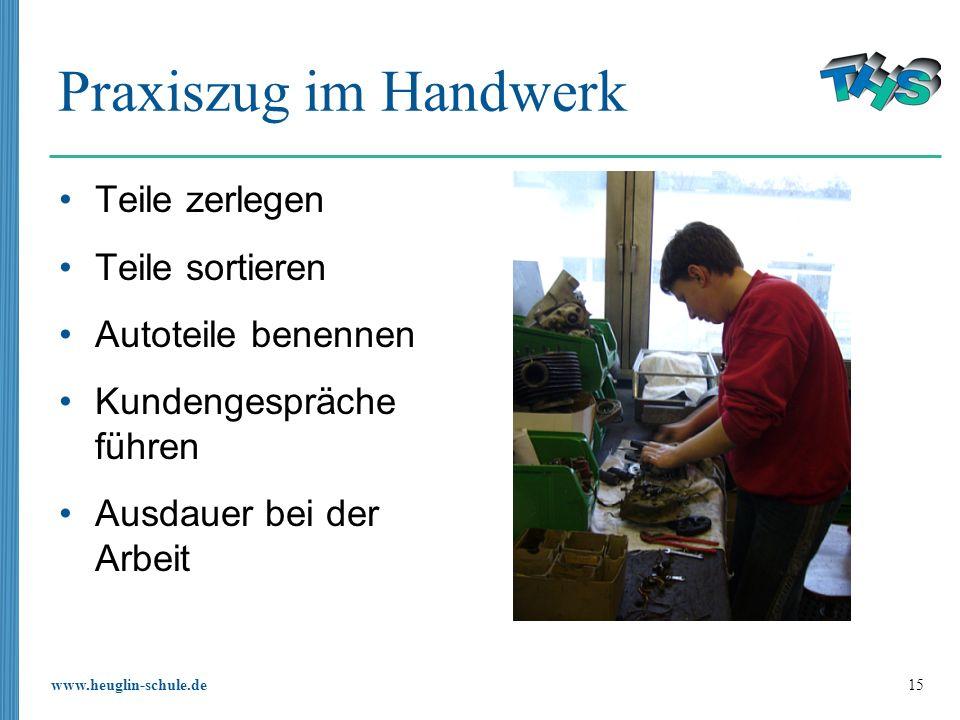 www.heuglin-schule.de 15 Praxiszug im Handwerk Teile zerlegen Teile sortieren Autoteile benennen Kundengespräche führen Ausdauer bei der Arbeit