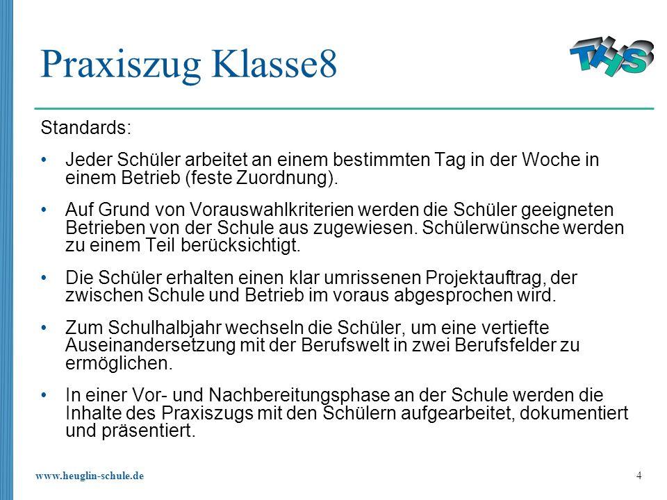www.heuglin-schule.de 4 Praxiszug Klasse8 Standards: Jeder Schüler arbeitet an einem bestimmten Tag in der Woche in einem Betrieb (feste Zuordnung).