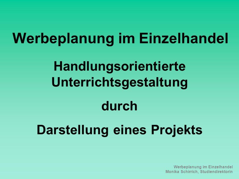 Werbeplanung im Einzelhandel Monika Schirrich, Studiendirektorin Werbeplan Werbeplanung im Einzelhandel Handlungsorientierte Unterrichtsgestaltung durch Darstellung eines Projekts