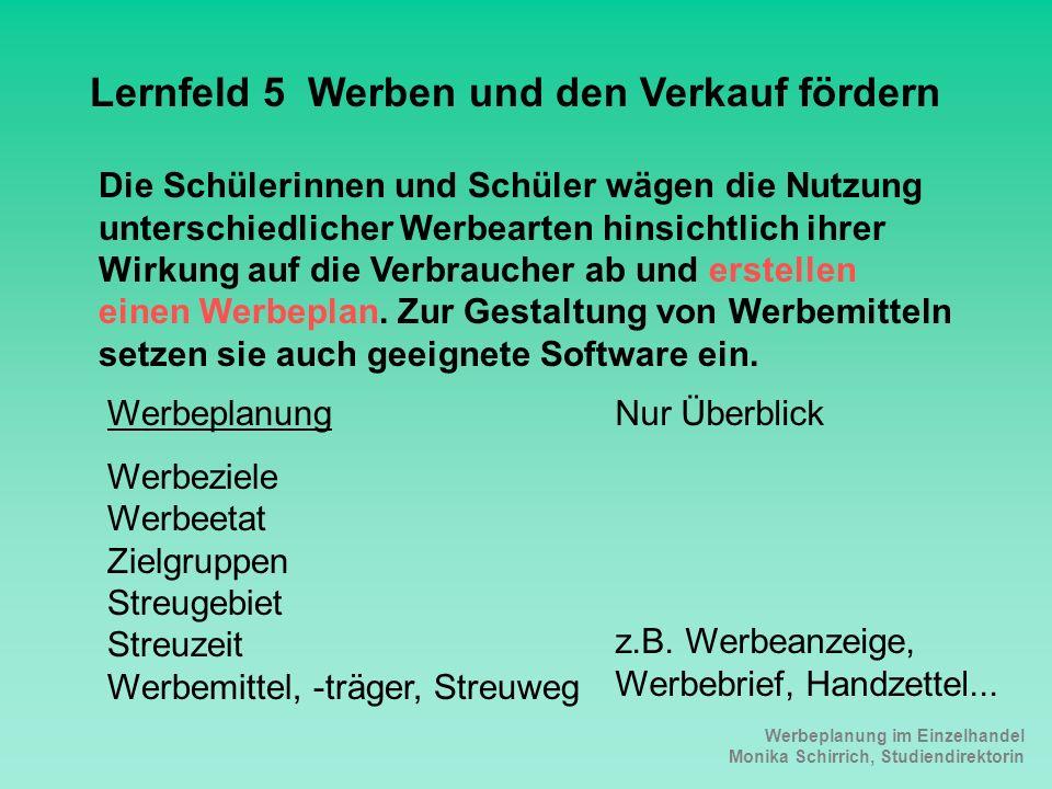 Werbeplanung im Einzelhandel Monika Schirrich, Studiendirektorin Lehrplan LF5 Lernfeld 5 Werben und den Verkauf fördern Die Schülerinnen und Schüler w
