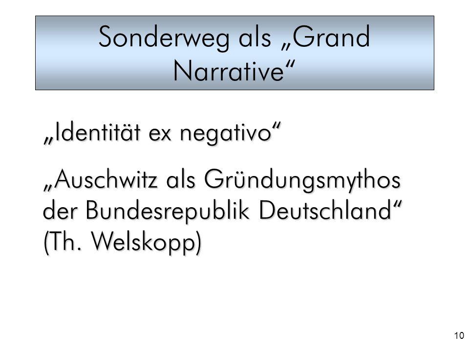 10 Sonderweg als Grand Narrative Identität ex negativo Identität ex negativo Auschwitz als Gründungsmythos der Bundesrepublik Deutschland (Th. Welskop