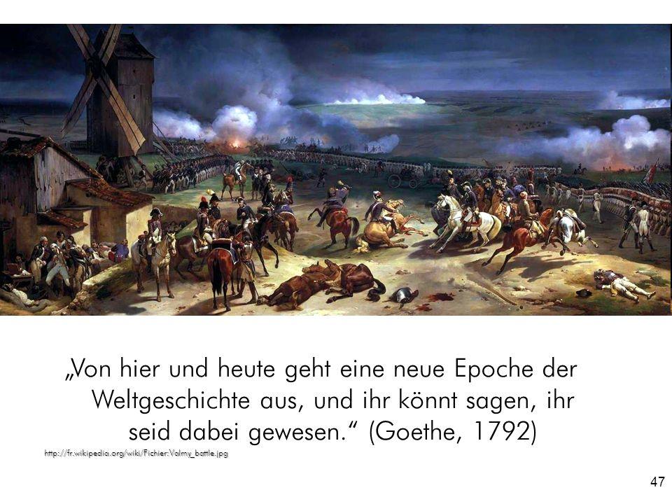 47 Von hier und heute geht eine neue Epoche der Weltgeschichte aus, und ihr könnt sagen, ihr seid dabei gewesen. (Goethe, 1792)http://fr.wikipedia.org