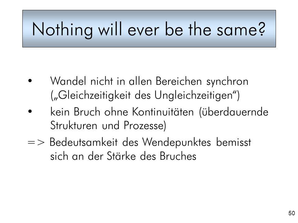 50 Nothing will ever be the same? Wandel nicht in allen Bereichen synchron (Gleichzeitigkeit des Ungleichzeitigen) kein Bruch ohne Kontinuitäten (über