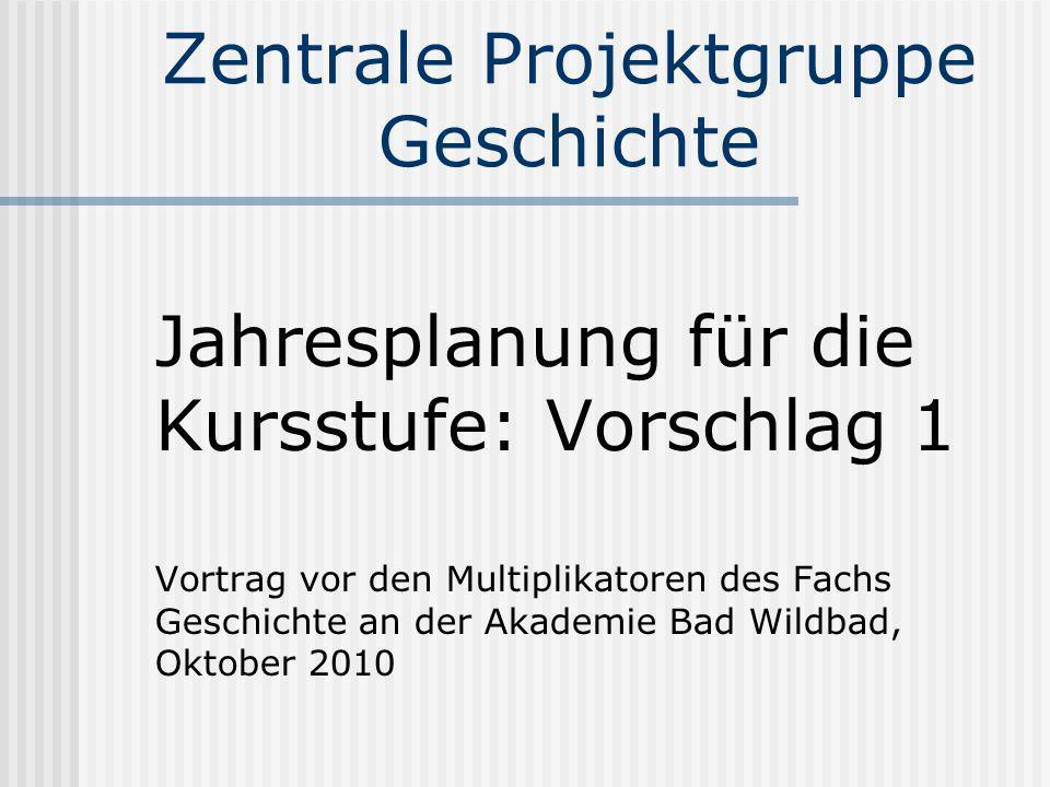Zentrale Projektgruppe Geschichte Jahresplanung für die Kursstufe: Vorschlag 1 Vortrag vor den Multiplikatoren des Fachs Geschichte an der Akademie Ba