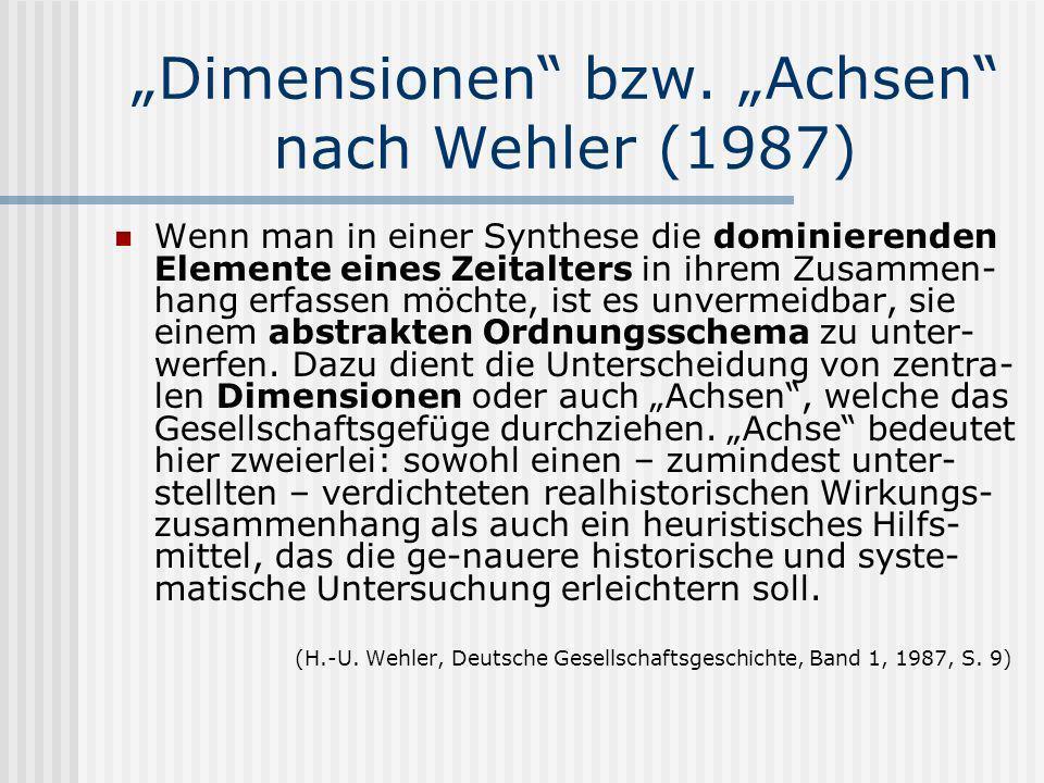 Dimensionen bzw. Achsen nach Wehler (1987) Wenn man in einer Synthese die dominierenden Elemente eines Zeitalters in ihrem Zusammen- hang erfassen möc