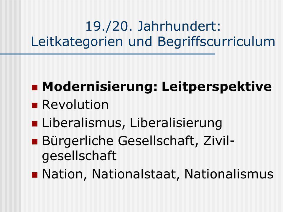 19./20. Jahrhundert: Leitkategorien und Begriffscurriculum Modernisierung: Leitperspektive Revolution Liberalismus, Liberalisierung Bürgerliche Gesell