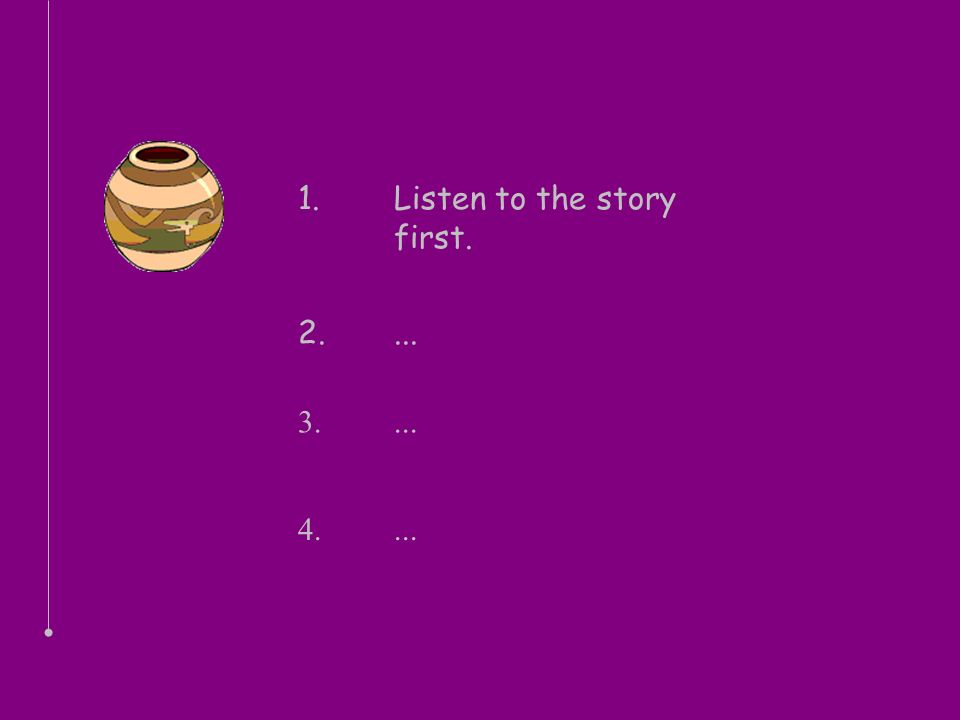1. Listen to the story first. 2.... 3.... 4....