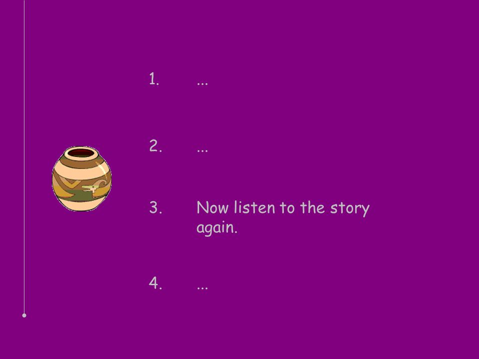 1.... 2.... 3.Now listen to the story again. 4....