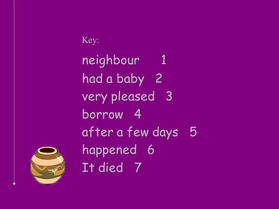 Key: neighbour 1 had a baby 2 very pleased 3 borrow 4 after a few days 5 happened 6 It died 7