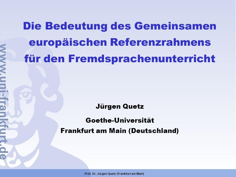 Prof. Dr. Jürgen Quetz (Frankfurt am Main) Die Bedeutung des Gemeinsamen europäischen Referenzrahmens für den Fremdsprachenunterricht Jürgen Quetz Goe