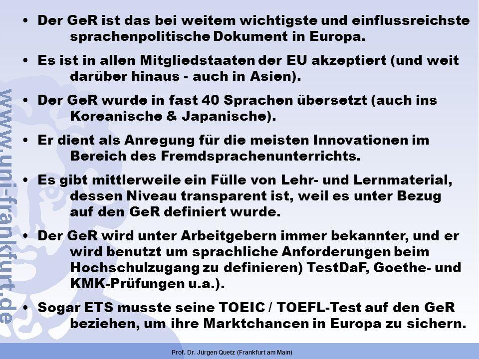 Prof. Dr. Jürgen Quetz (Frankfurt am Main) Der GeR ist das bei weitem wichtigste und einflussreichste sprachenpolitische Dokument in Europa. Es ist in