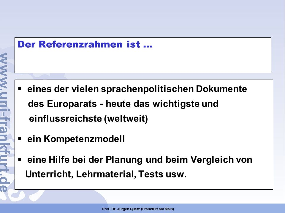 Prof. Dr. Jürgen Quetz (Frankfurt am Main) Der Referenzrahmen ist... eines der vielen sprachenpolitischen Dokumente des Europarats - heute das wichtig
