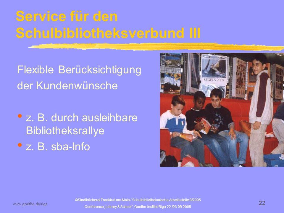 ©Stadtbücherei Frankfurt am Main / Schulbibliothekarische Arbeitsstelle 8/2005 Conference Library & School, Goethe-Institut Riga 22./23.09.2005 www.goethe.de/riga 23 Service für den Schulbibliotheksverbund IV Nachhaltige Sicherung der Qualität z.