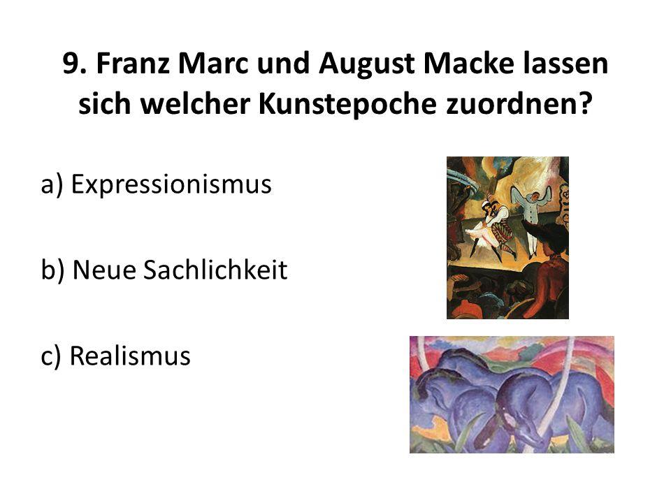 9. Franz Marc und August Macke lassen sich welcher Kunstepoche zuordnen? a) Expressionismus b) Neue Sachlichkeit c) Realismus