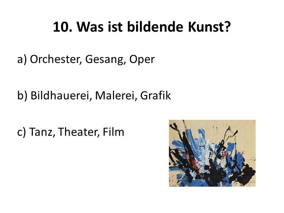 10. Was ist bildende Kunst? a) Orchester, Gesang, Oper b) Bildhauerei, Malerei, Grafik c) Tanz, Theater, Film