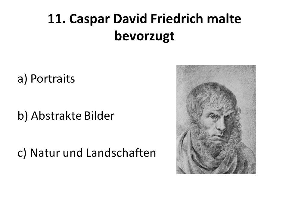 11. Caspar David Friedrich malte bevorzugt a) Portraits b) Abstrakte Bilder c) Natur und Landschaften