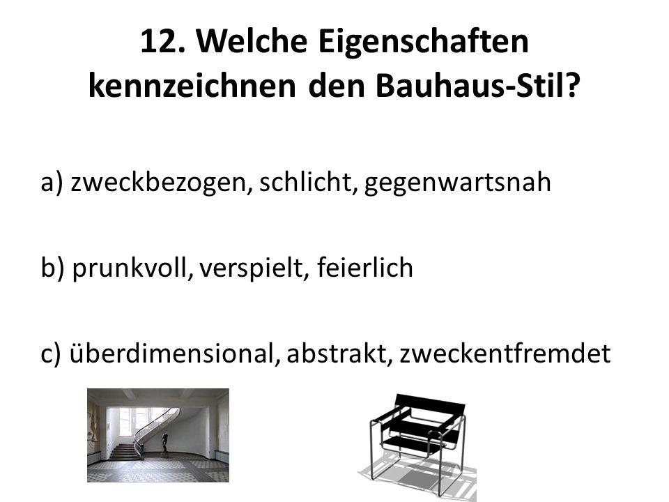 12. Welche Eigenschaften kennzeichnen den Bauhaus-Stil? a) zweckbezogen, schlicht, gegenwartsnah b) prunkvoll, verspielt, feierlich c) überdimensional