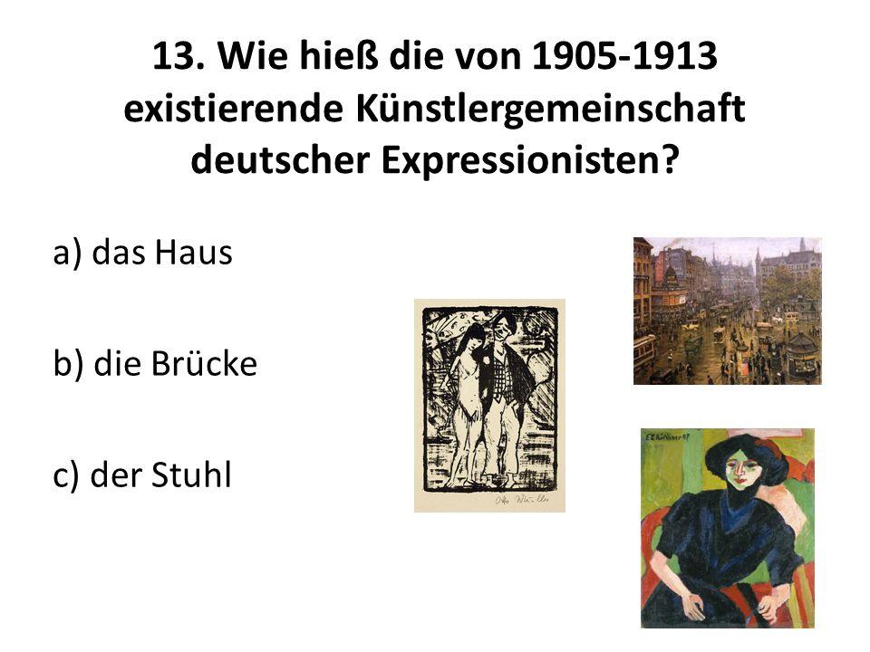 13. Wie hieß die von 1905-1913 existierende Künstlergemeinschaft deutscher Expressionisten? a) das Haus b) die Brücke c) der Stuhl