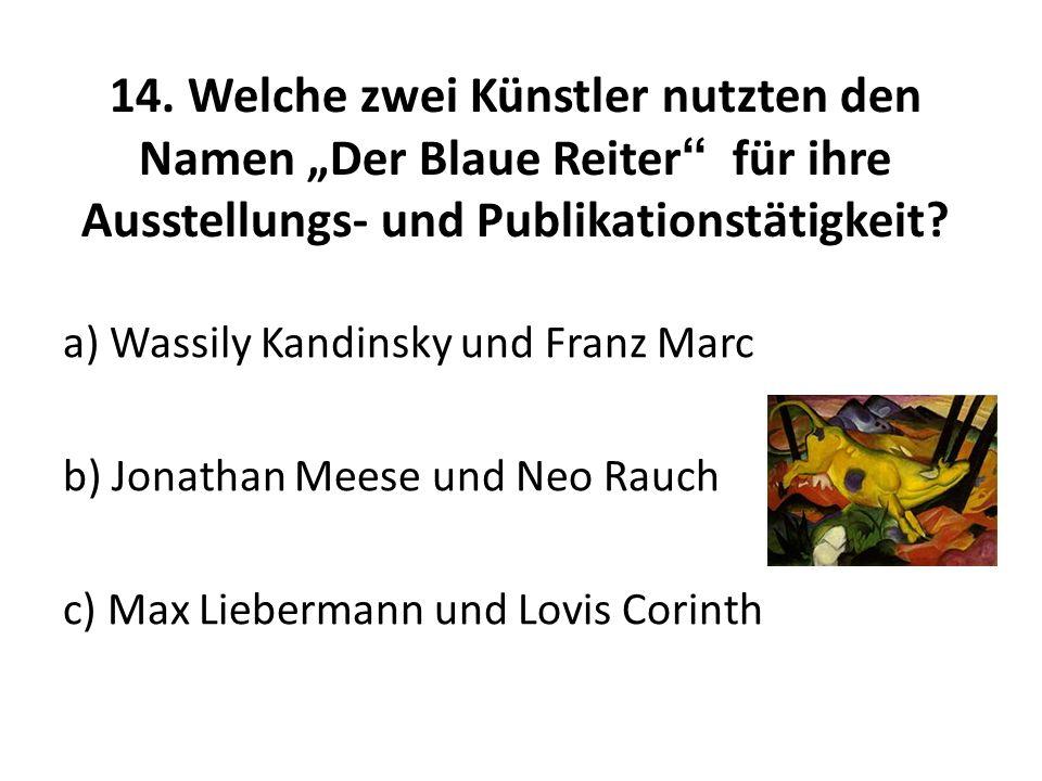 14. Welche zwei Künstler nutzten den Namen Der Blaue Reiter für ihre Ausstellungs- und Publikationstätigkeit? a) Wassily Kandinsky und Franz Marc b) J