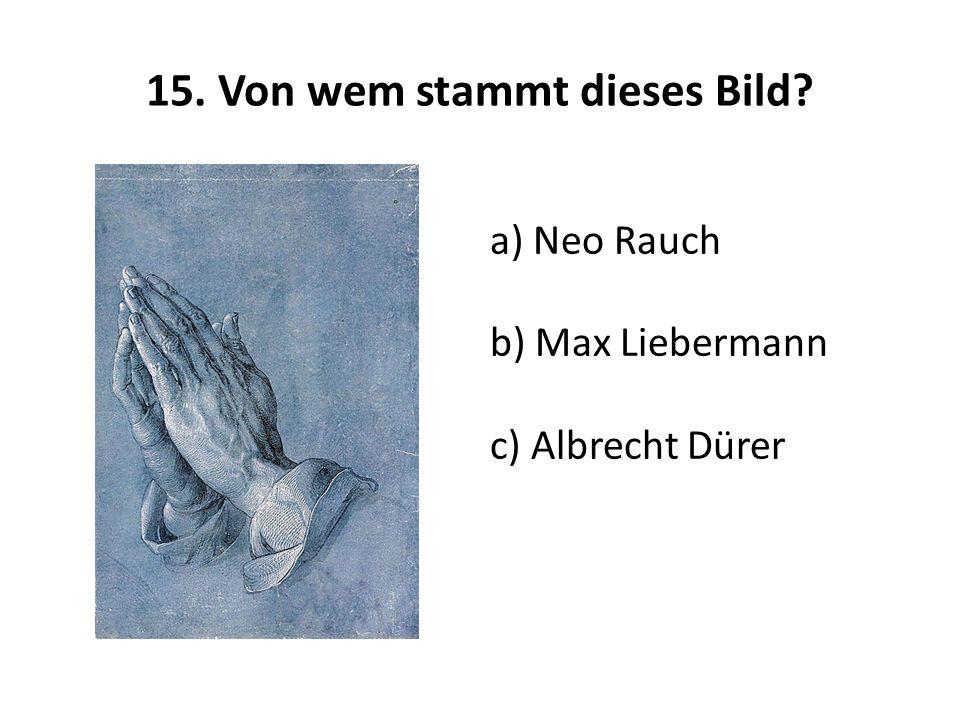 15. Von wem stammt dieses Bild? a) Neo Rauch b) Max Liebermann c) Albrecht Dürer