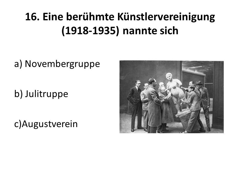16. Eine berühmte Künstlervereinigung (1918-1935) nannte sich a) Novembergruppe b) Julitruppe c)Augustverein