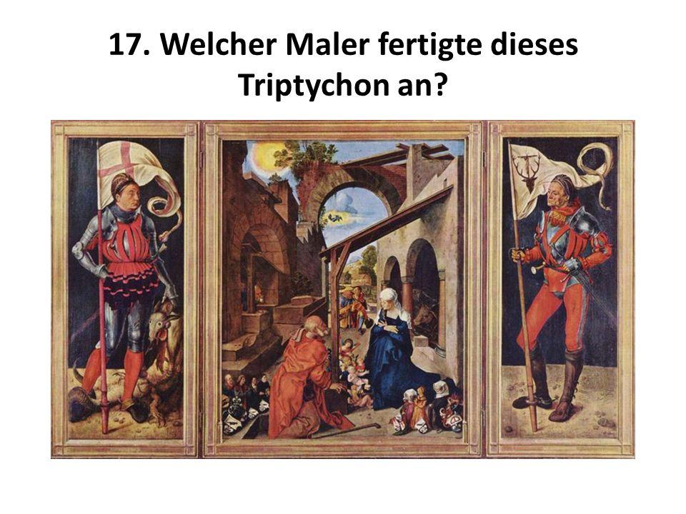 17. Welcher Maler fertigte dieses Triptychon an?