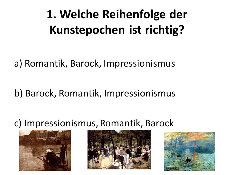 1. Welche Reihenfolge der Kunstepochen ist richtig? a) Romantik, Barock, Impressionismus b) Barock, Romantik, Impressionismus c) Impressionismus, Roma
