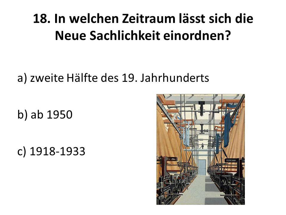 18. In welchen Zeitraum lässt sich die Neue Sachlichkeit einordnen? a) zweite Hälfte des 19. Jahrhunderts b) ab 1950 c) 1918-1933