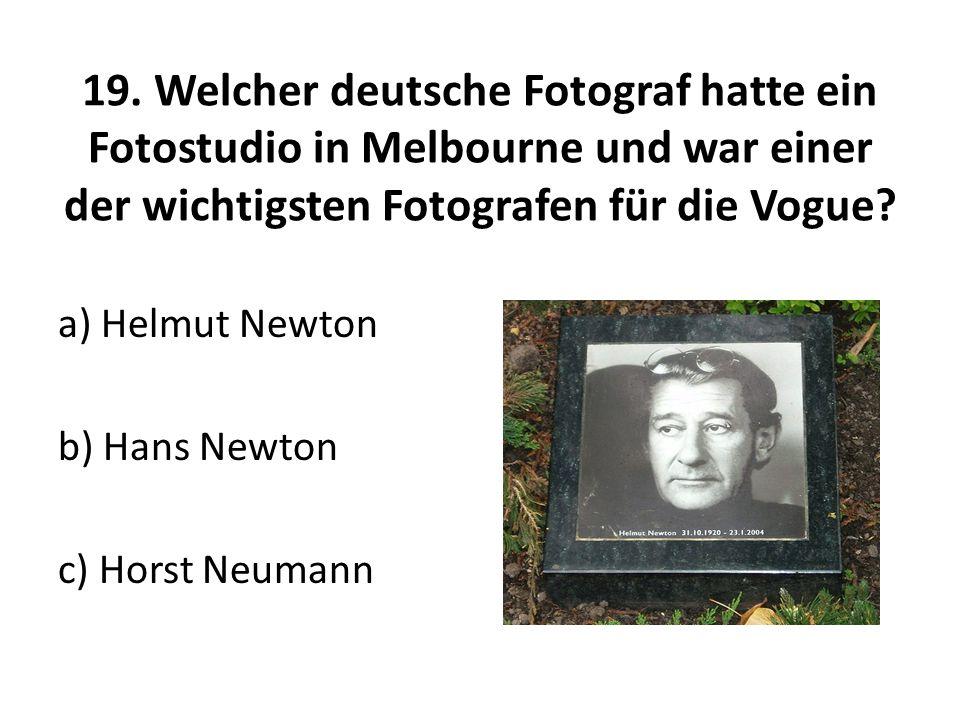 19. Welcher deutsche Fotograf hatte ein Fotostudio in Melbourne und war einer der wichtigsten Fotografen für die Vogue? a) Helmut Newton b) Hans Newto