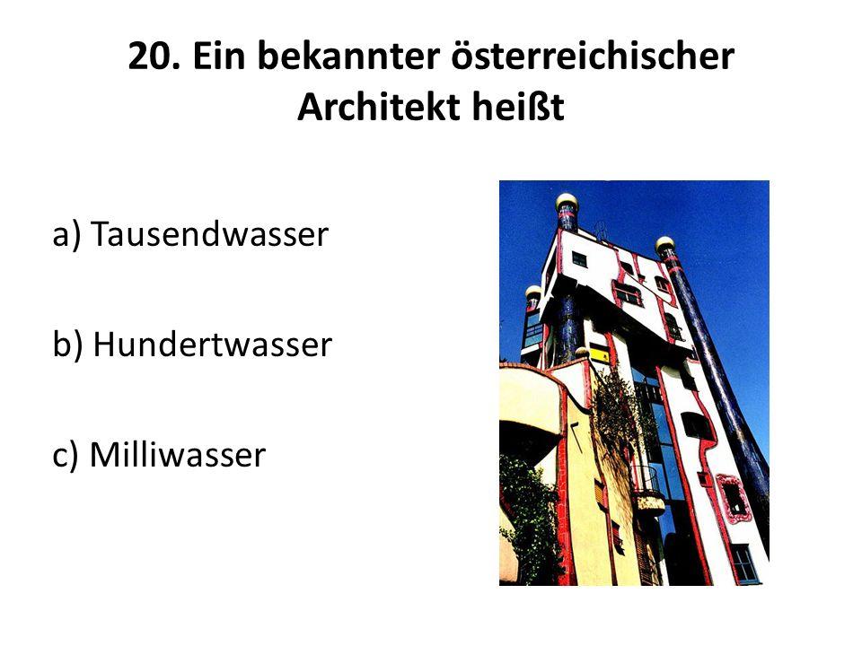 20. Ein bekannter österreichischer Architekt heißt a) Tausendwasser b) Hundertwasser c) Milliwasser