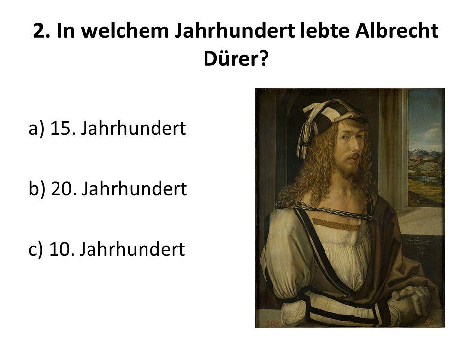 2. In welchem Jahrhundert lebte Albrecht Dürer? a) 15. Jahrhundert b) 20. Jahrhundert c) 10. Jahrhundert