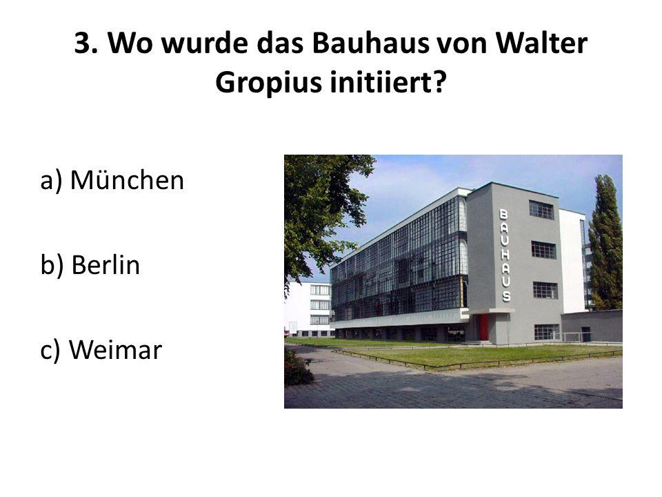 3. Wo wurde das Bauhaus von Walter Gropius initiiert? a) München b) Berlin c) Weimar