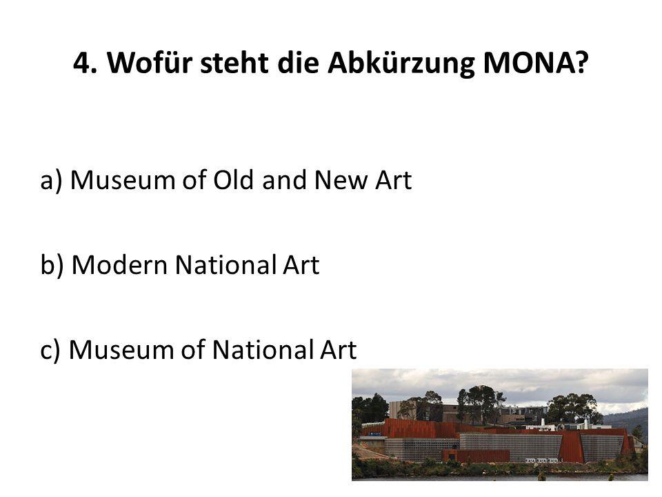 4. Wofür steht die Abkürzung MONA? a) Museum of Old and New Art b) Modern National Art c) Museum of National Art