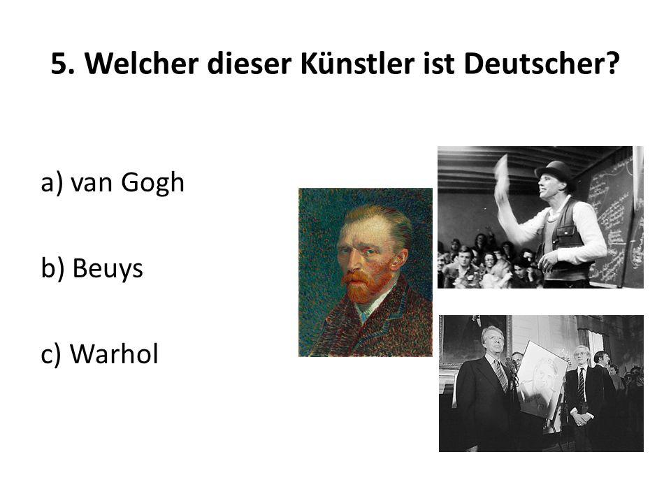 5. Welcher dieser Künstler ist Deutscher? a) van Gogh b) Beuys c) Warhol