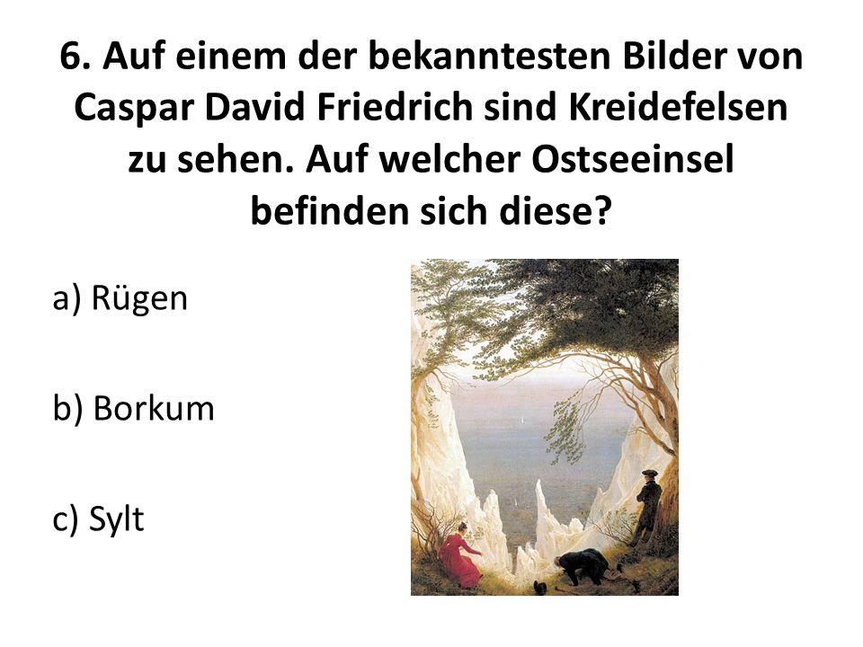 6. Auf einem der bekanntesten Bilder von Caspar David Friedrich sind Kreidefelsen zu sehen. Auf welcher Ostseeinsel befinden sich diese? a) Rügen b) B