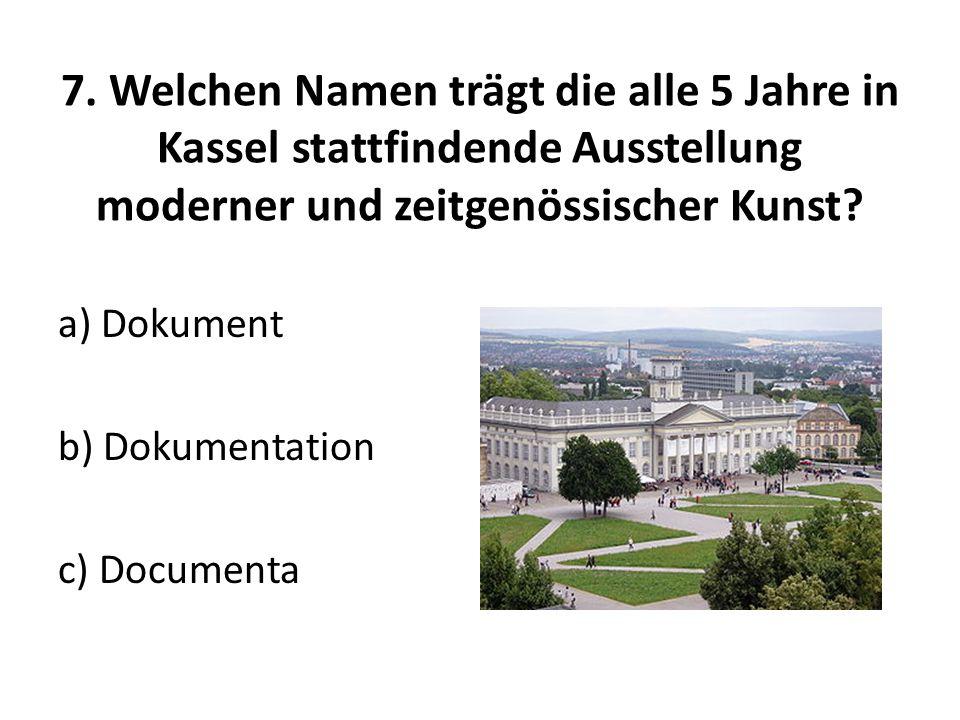 7. Welchen Namen trägt die alle 5 Jahre in Kassel stattfindende Ausstellung moderner und zeitgenössischer Kunst? a) Dokument b) Dokumentation c) Docum
