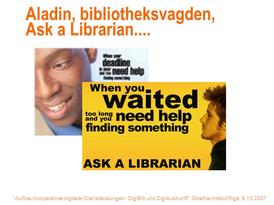 Aufbau kooperativer digitaler Dienstleistungen - DigiBib und DigiAuskunft , Goethe-Institut Riga, 8.10.2007 Aladin, bibliotheksvagden, Ask a Librarian....
