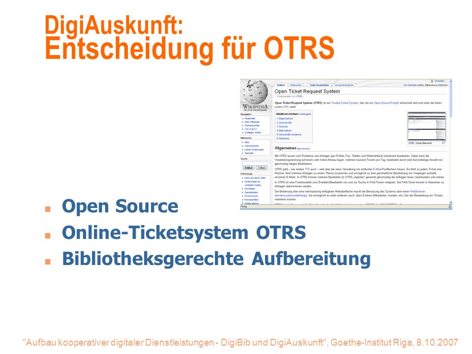 Aufbau kooperativer digitaler Dienstleistungen - DigiBib und DigiAuskunft , Goethe-Institut Riga, 8.10.2007 DigiAuskunft: Entscheidung für OTRS n Open Source n Online-Ticketsystem OTRS n Bibliotheksgerechte Aufbereitung