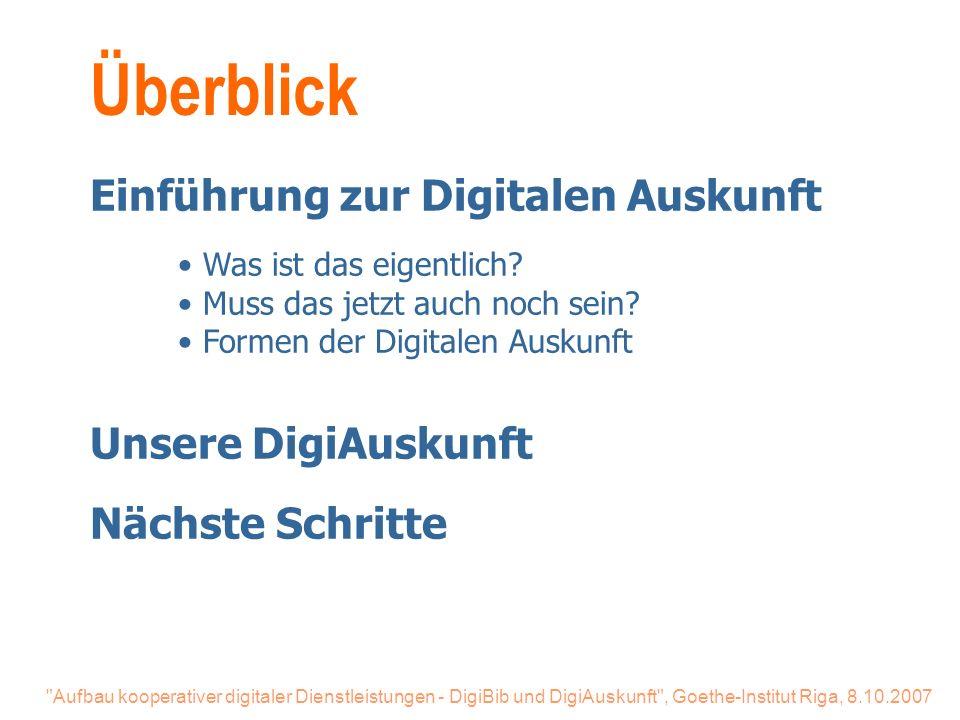 Aufbau kooperativer digitaler Dienstleistungen - DigiBib und DigiAuskunft , Goethe-Institut Riga, 8.10.2007 Überblick Einführung zur Digitalen Auskunft Was ist das eigentlich.