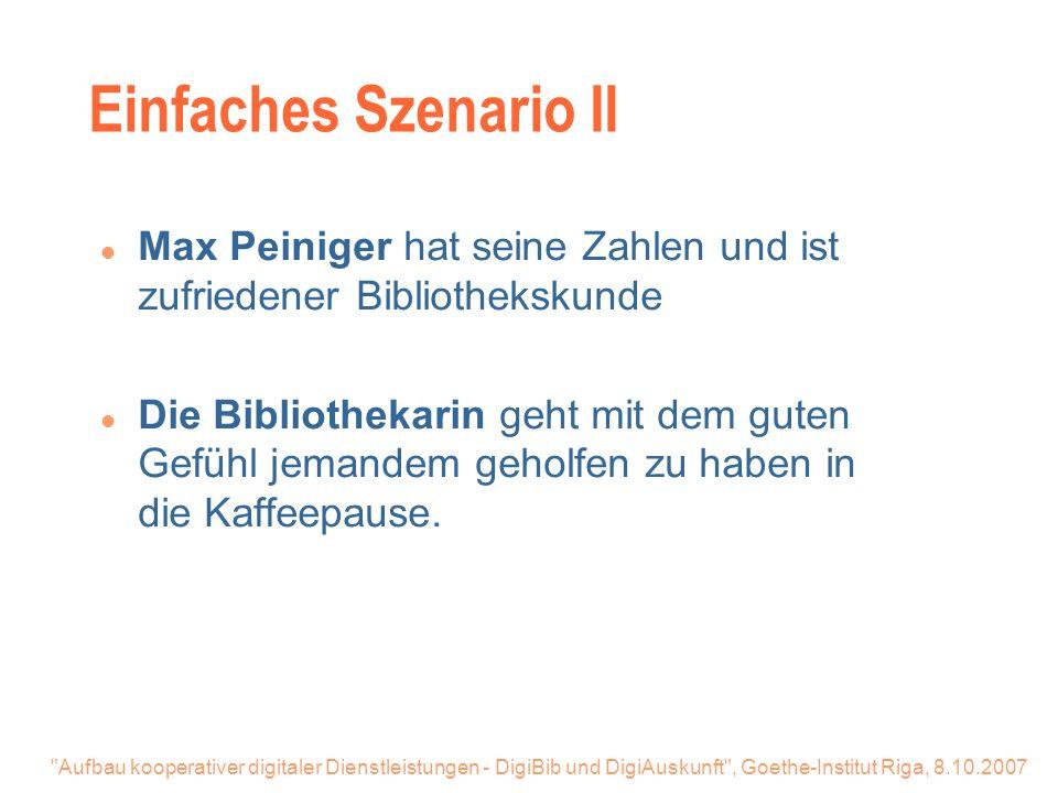 Aufbau kooperativer digitaler Dienstleistungen - DigiBib und DigiAuskunft , Goethe-Institut Riga, 8.10.2007 Einfaches Szenario II l Max Peiniger hat seine Zahlen und ist zufriedener Bibliothekskunde l Die Bibliothekarin geht mit dem guten Gefühl jemandem geholfen zu haben in die Kaffeepause.
