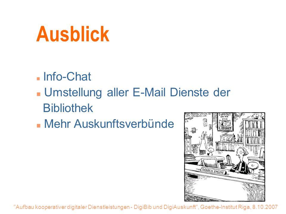 Aufbau kooperativer digitaler Dienstleistungen - DigiBib und DigiAuskunft , Goethe-Institut Riga, 8.10.2007 Ausblick n Info-Chat n Umstellung aller E-Mail Dienste der Bibliothek n Mehr Auskunftsverbünde