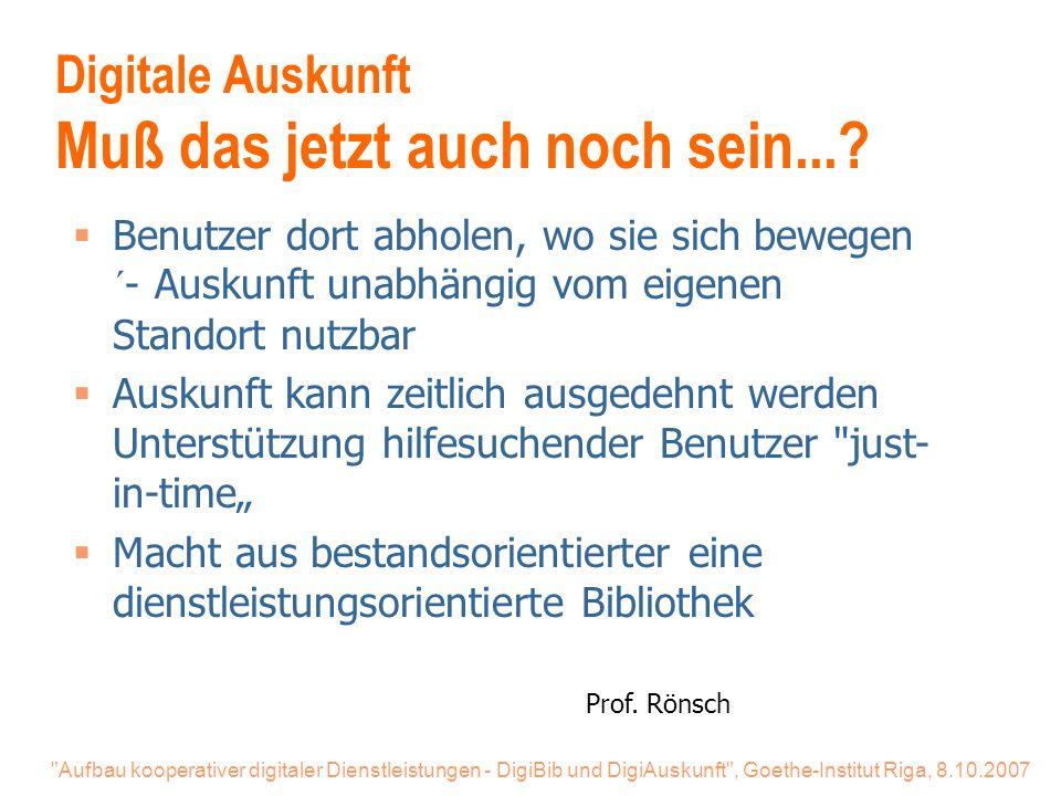 Aufbau kooperativer digitaler Dienstleistungen - DigiBib und DigiAuskunft , Goethe-Institut Riga, 8.10.2007 Digitale Auskunft Muß das jetzt auch noch sein....