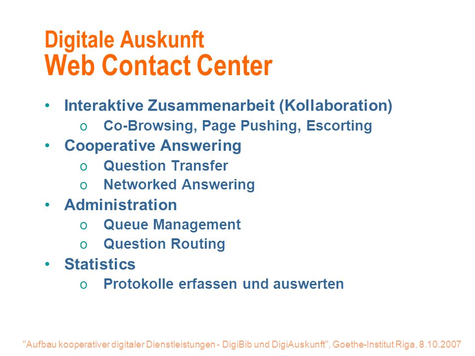 Aufbau kooperativer digitaler Dienstleistungen - DigiBib und DigiAuskunft , Goethe-Institut Riga, 8.10.2007 Digitale Auskunft Web Contact Center Interaktive Zusammenarbeit (Kollaboration) oCo-Browsing, Page Pushing, Escorting Cooperative Answering oQuestion Transfer oNetworked Answering Administration oQueue Management oQuestion Routing Statistics oProtokolle erfassen und auswerten