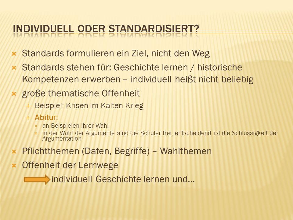 Standards formulieren ein Ziel, nicht den Weg Standards stehen für: Geschichte lernen / historische Kompetenzen erwerben – individuell heißt nicht bel