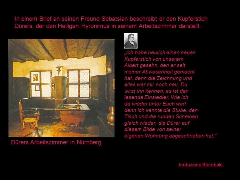 In einem Brief an seinen Freund Sebatsian beschreibt er den Kupferstich Dürers, der den Heiligen Hyronimus in seinem Arbeitszimmer darstellt. Ich habe