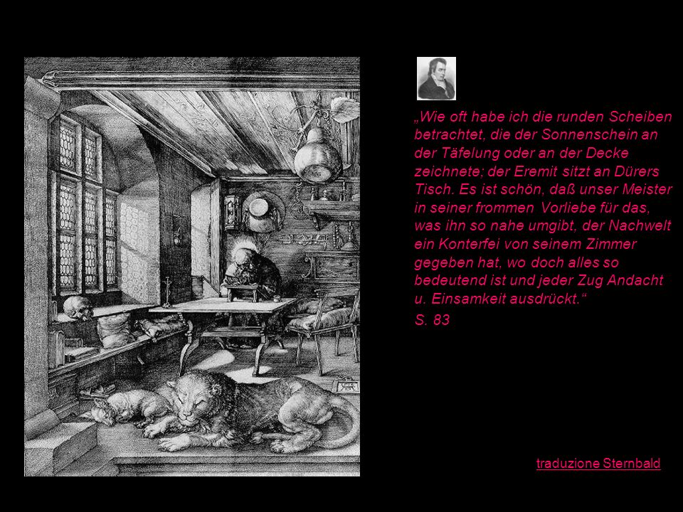 Wie oft habe ich die runden Scheiben betrachtet, die der Sonnenschein an der Täfelung oder an der Decke zeichnete; der Eremit sitzt an Dürers Tisch. E